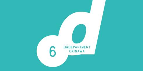 D&DEPARTMENT OKINAWA 6th Anniversary