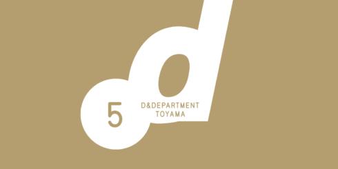 D&DEPARTMENT TOYAMA 5th ANNIVERSARY