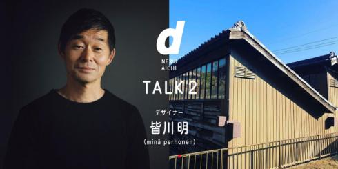d NEWS AICHI TALK.2 ゲスト:皆川明(ミナペルホネン・デザイナー)